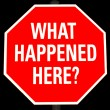 "Stock Photo: Stop sign with ""What Happened Here"" on it isolated on black"